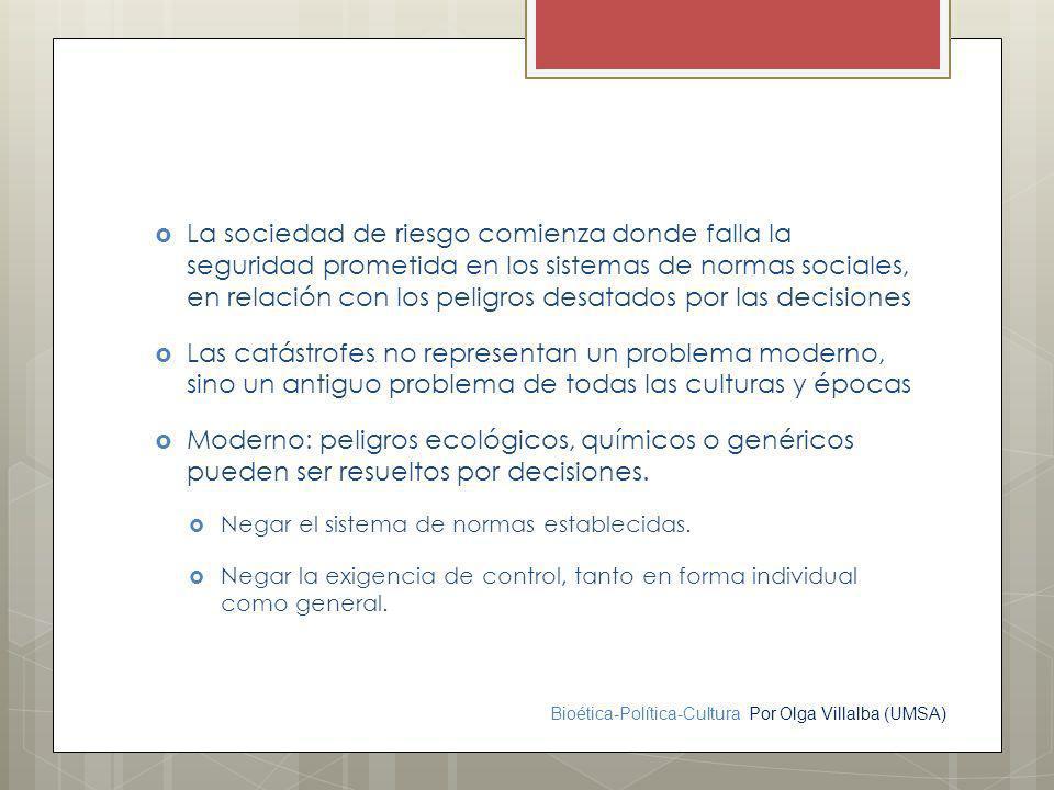Bioética-Política-Cultura Por Olga Villalba (UMSA) La sociedad de riesgo comienza donde falla la seguridad prometida en los sistemas de normas sociale