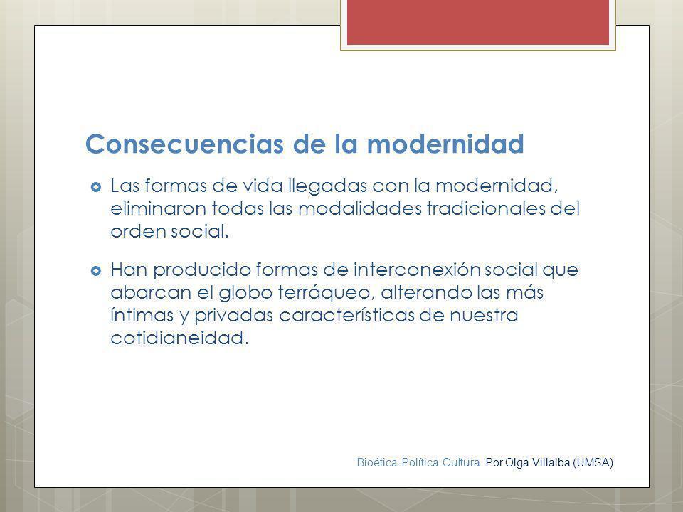 Bioética-Política-Cultura Por Olga Villalba (UMSA) Consecuencias de la modernidad Las formas de vida llegadas con la modernidad, eliminaron todas las