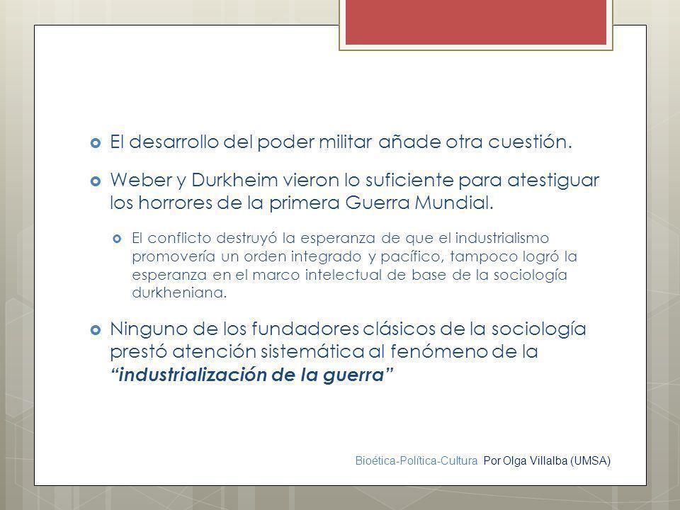 Bioética-Política-Cultura Por Olga Villalba (UMSA) El desarrollo del poder militar añade otra cuestión. Weber y Durkheim vieron lo suficiente para ate