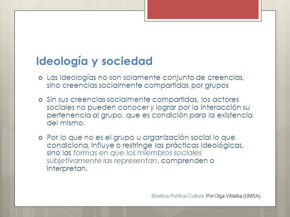 Bioética-Política-Cultura Por Olga Villalba (UMSA) Ideología y sociedad Las ideologías no son solamente conjunto de creencias, sino creencias socialme