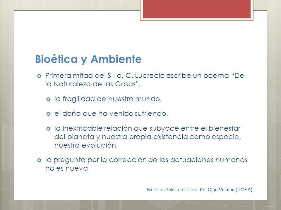 Bioética-Política-Cultura Por Olga Villalba (UMSA) Bioética y Ambiente Primera mitad del S I a. C. Lucrecio escribe un poema De la Naturaleza de las C