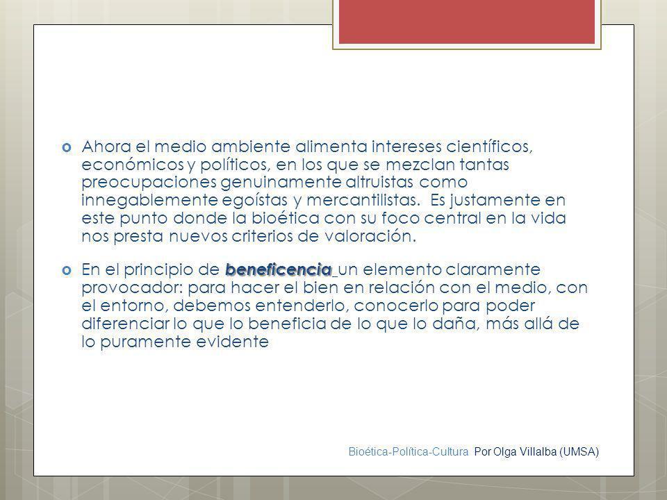Bioética-Política-Cultura Por Olga Villalba (UMSA) Ahora el medio ambiente alimenta intereses científicos, económicos y políticos, en los que se mezcl