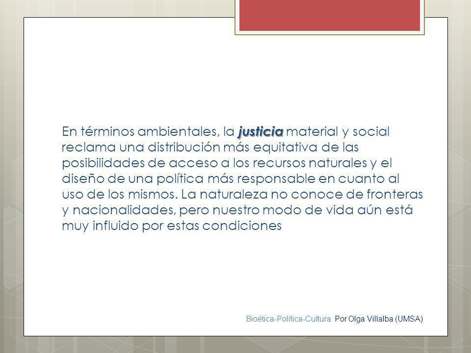 Bioética-Política-Cultura Por Olga Villalba (UMSA) justicia En términos ambientales, la justicia material y social reclama una distribución más equita