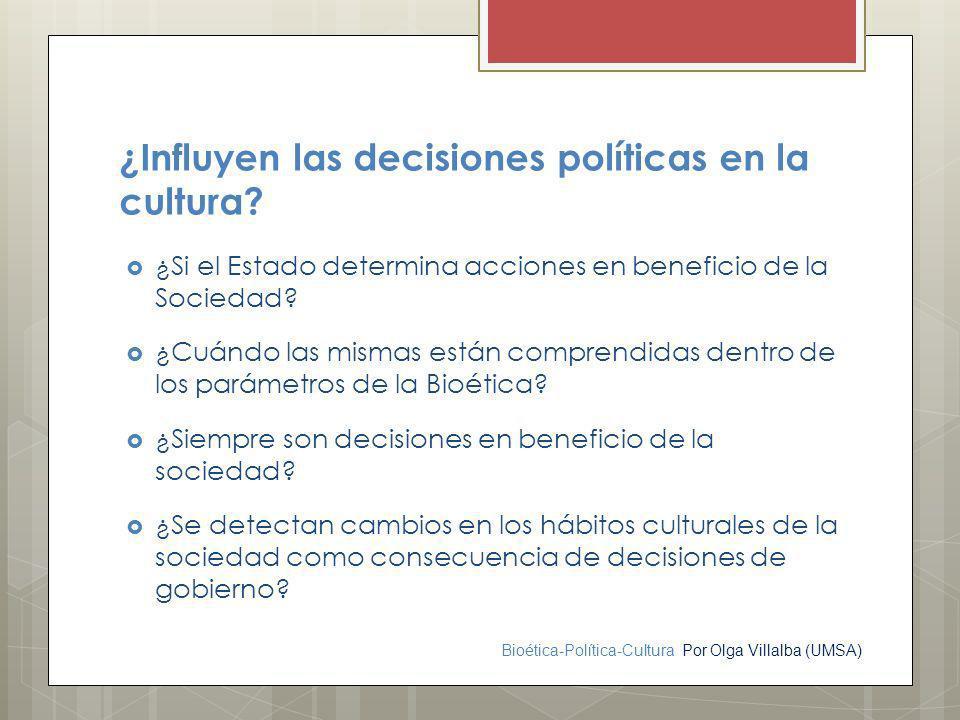 Bioética-Política-Cultura Por Olga Villalba (UMSA) ¿Influyen las decisiones políticas en la cultura? ¿Si el Estado determina acciones en beneficio de