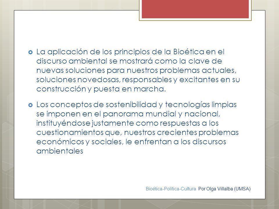 Bioética-Política-Cultura Por Olga Villalba (UMSA) La aplicación de los principios de la Bioética en el discurso ambiental se mostrará como la clave d