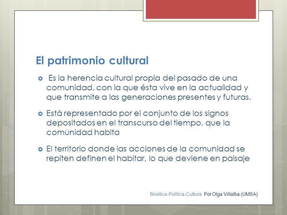 Bioética-Política-Cultura Por Olga Villalba (UMSA) El patrimonio cultural Es la herencia cultural propia del pasado de una comunidad, con la que ésta