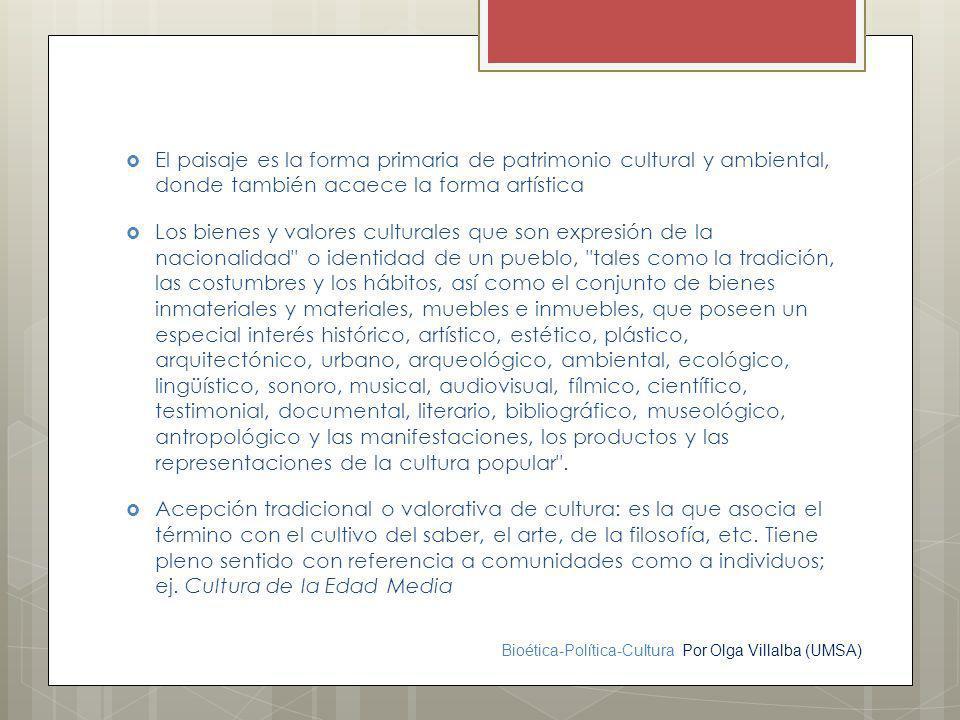 Bioética-Política-Cultura Por Olga Villalba (UMSA) El paisaje es la forma primaria de patrimonio cultural y ambiental, donde también acaece la forma a