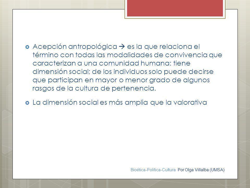 Bioética-Política-Cultura Por Olga Villalba (UMSA) Acepción antropológica es la que relaciona el término con todas las modalidades de convivencia que