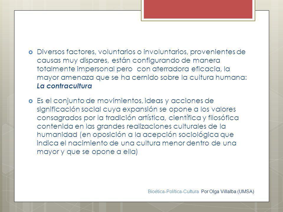 Bioética-Política-Cultura Por Olga Villalba (UMSA) Diversos factores, voluntarios o involuntarios, provenientes de causas muy dispares, están configur