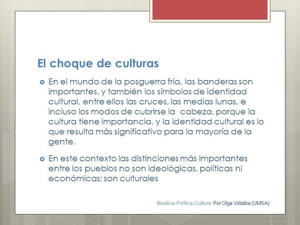Bioética-Política-Cultura Por Olga Villalba (UMSA) El choque de culturas En el mundo de la posguerra fría, las banderas son importantes, y también los