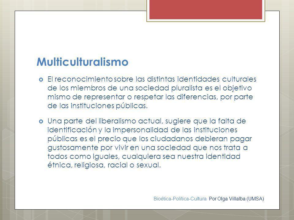 Bioética-Política-Cultura Por Olga Villalba (UMSA) Multiculturalismo El reconocimiento sobre las distintas identidades culturales de los miembros de u