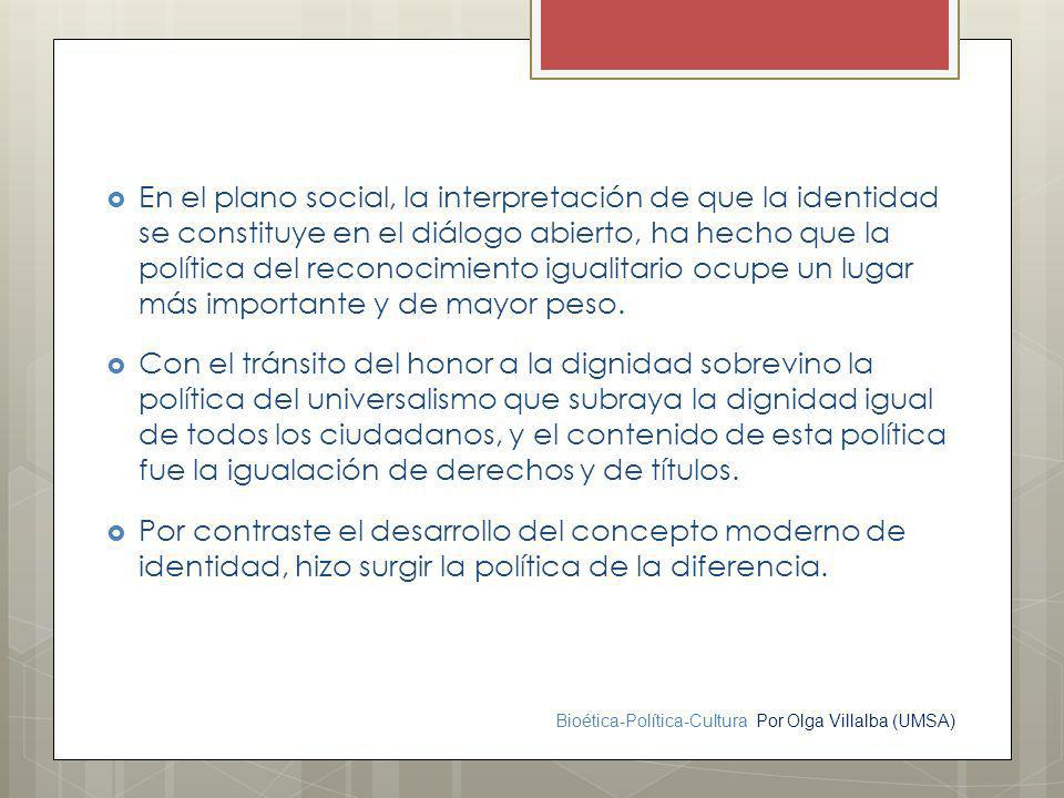 Bioética-Política-Cultura Por Olga Villalba (UMSA) En el plano social, la interpretación de que la identidad se constituye en el diálogo abierto, ha h