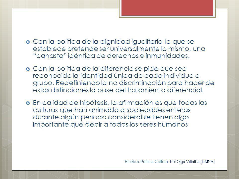 Bioética-Política-Cultura Por Olga Villalba (UMSA) Con la política de la dignidad igualitaria lo que se establece pretende ser universalmente lo mismo
