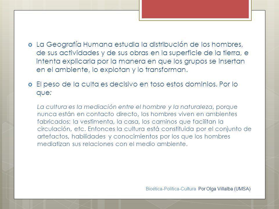 Bioética-Política-Cultura Por Olga Villalba (UMSA) La Geografía Humana estudia la distribución de los hombres, de sus actividades y de sus obras en la