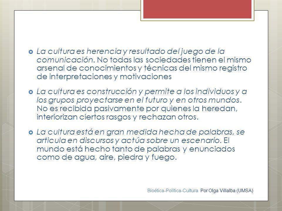 Bioética-Política-Cultura Por Olga Villalba (UMSA) La cultura es herencia y resultado del juego de la comunicación. No todas las sociedades tienen el
