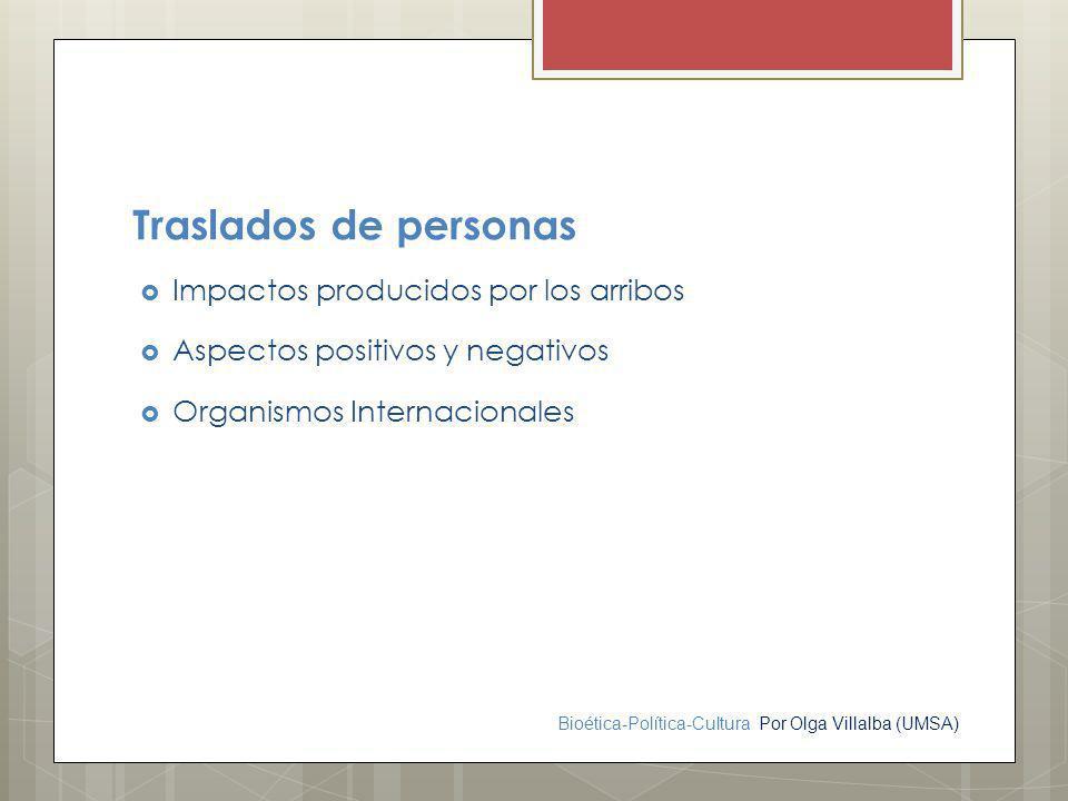 Bioética-Política-Cultura Por Olga Villalba (UMSA) Traslados de personas Impactos producidos por los arribos Aspectos positivos y negativos Organismos