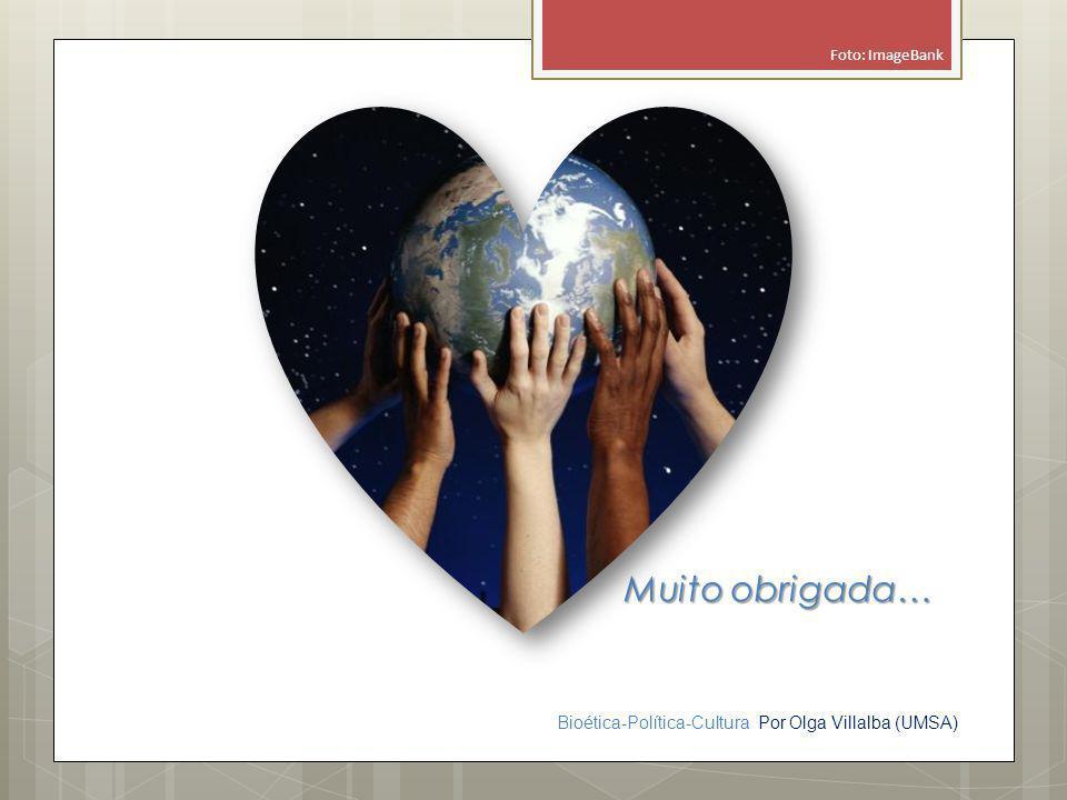 Bioética-Política-Cultura Por Olga Villalba (UMSA) Muito obrigada… Foto: ImageBank