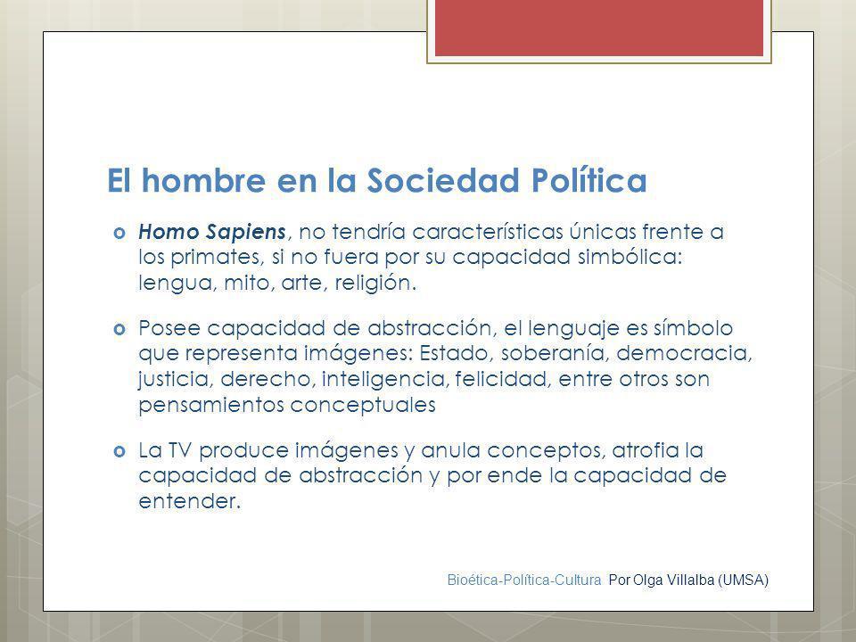 Bioética-Política-Cultura Por Olga Villalba (UMSA) El hombre en la Sociedad Política Homo Sapiens, no tendría características únicas frente a los prim