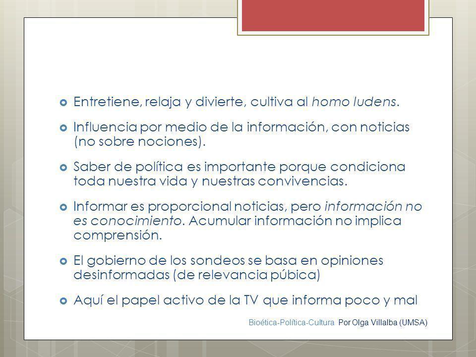 Bioética-Política-Cultura Por Olga Villalba (UMSA) Entretiene, relaja y divierte, cultiva al homo ludens. Influencia por medio de la información, con