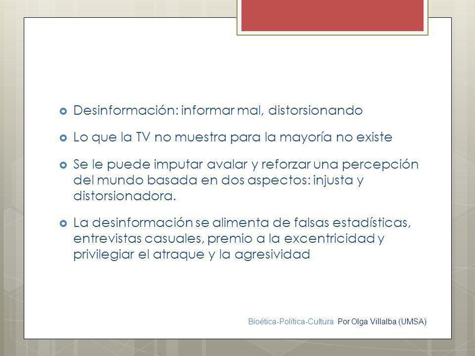Bioética-Política-Cultura Por Olga Villalba (UMSA) Desinformación: informar mal, distorsionando Lo que la TV no muestra para la mayoría no existe Se l