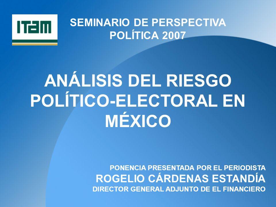 SEMINARIO DE PERSPECTIVA POLÍTICA 2007 ANÁLISIS DEL RIESGO POLÍTICO-ELECTORAL EN MÉXICO PONENCIA PRESENTADA POR EL PERIODISTA ROGELIO CÁRDENAS ESTANDÍA DIRECTOR GENERAL ADJUNTO DE EL FINANCIERO