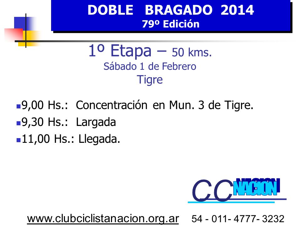 DOBLE BRAGADO 2014 79º Edición DOBLE BRAGADO 2014 79º Edición www.clubciclistanacion.org.ar 54 - 011- 4777- 3232 Tigre Partida 9,30 Hs. HORA Estimada