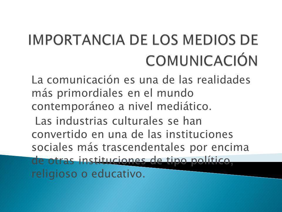 La comunicación es una de las realidades más primordiales en el mundo contemporáneo a nivel mediático. Las industrias culturales se han convertido en