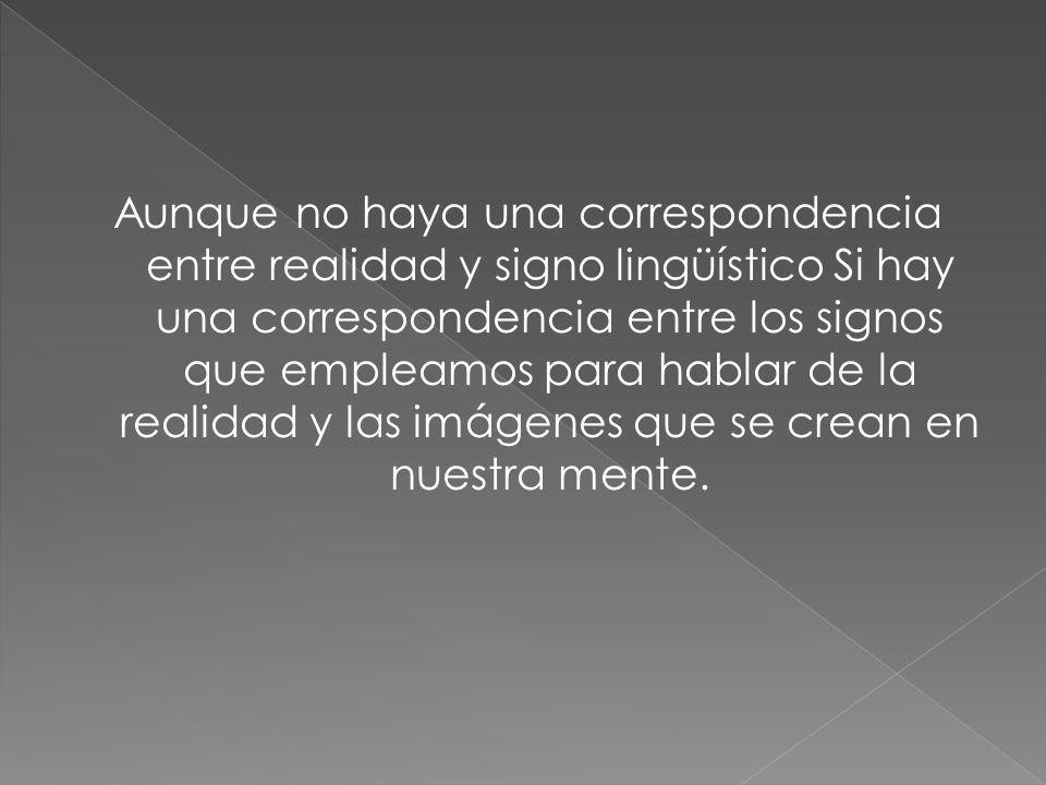 Aunque no haya una correspondencia entre realidad y signo lingüístico Si hay una correspondencia entre los signos que empleamos para hablar de la real