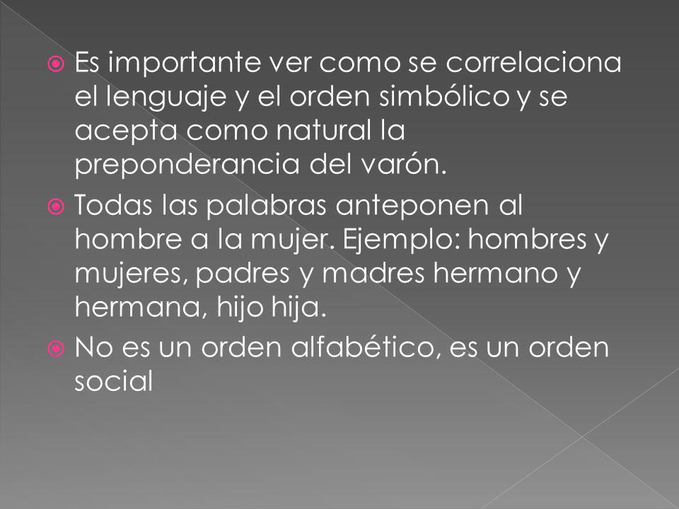 Es importante ver como se correlaciona el lenguaje y el orden simbólico y se acepta como natural la preponderancia del varón.