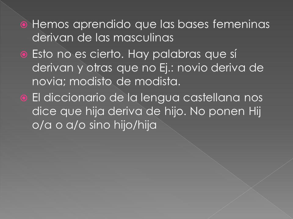 Hemos aprendido que las bases femeninas derivan de las masculinas Esto no es cierto. Hay palabras que sí derivan y otras que no Ej.: novio deriva de n
