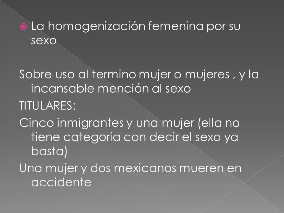 La homogenización femenina por su sexo Sobre uso al termino mujer o mujeres, y la incansable mención al sexo TITULARES: Cinco inmigrantes y una mujer (ella no tiene categoría con decir el sexo ya basta) Una mujer y dos mexicanos mueren en accidente