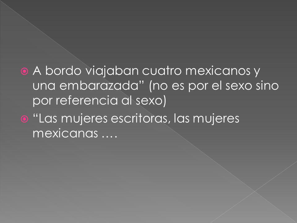 A bordo viajaban cuatro mexicanos y una embarazada (no es por el sexo sino por referencia al sexo) Las mujeres escritoras, las mujeres mexicanas ….