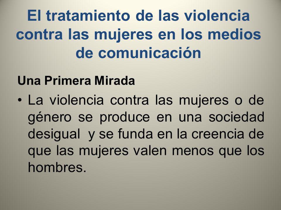 El tratamiento de las violencia contra las mujeres en los medios de comunicación Una Primera Mirada La violencia contra las mujeres o de género se produce en una sociedad desigual y se funda en la creencia de que las mujeres valen menos que los hombres.