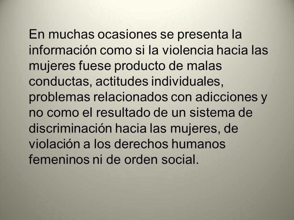 En muchas ocasiones se presenta la información como si la violencia hacia las mujeres fuese producto de malas conductas, actitudes individuales, problemas relacionados con adicciones y no como el resultado de un sistema de discriminación hacia las mujeres, de violación a los derechos humanos femeninos ni de orden social.