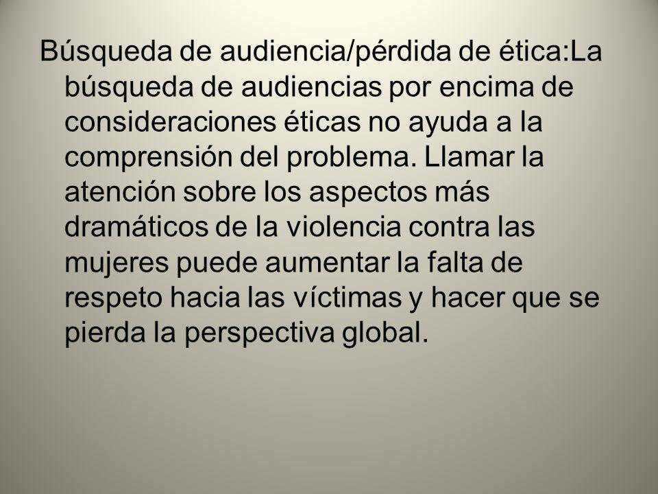 Búsqueda de audiencia/pérdida de ética:La búsqueda de audiencias por encima de consideraciones éticas no ayuda a la comprensión del problema.