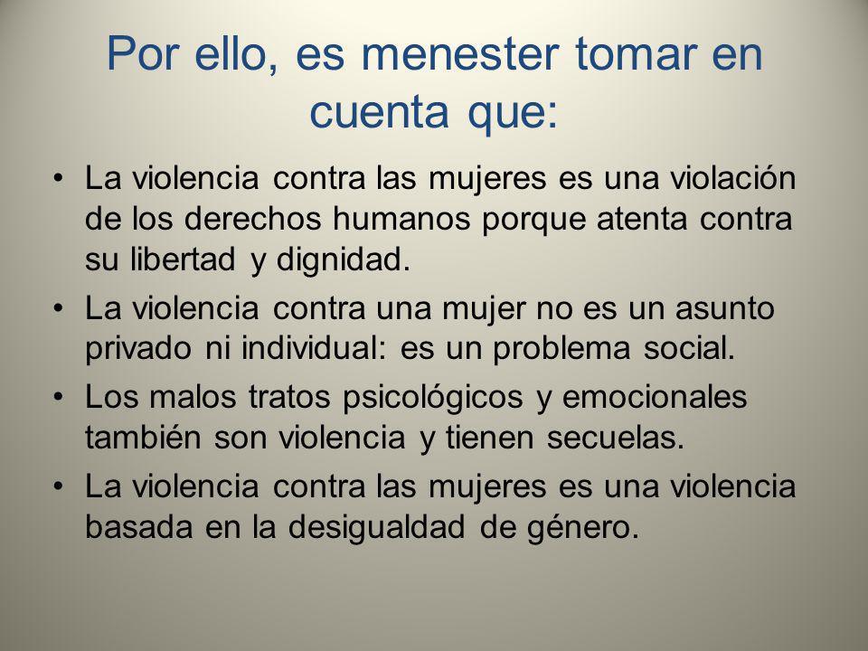Por ello, es menester tomar en cuenta que: La violencia contra las mujeres es una violación de los derechos humanos porque atenta contra su libertad y dignidad.