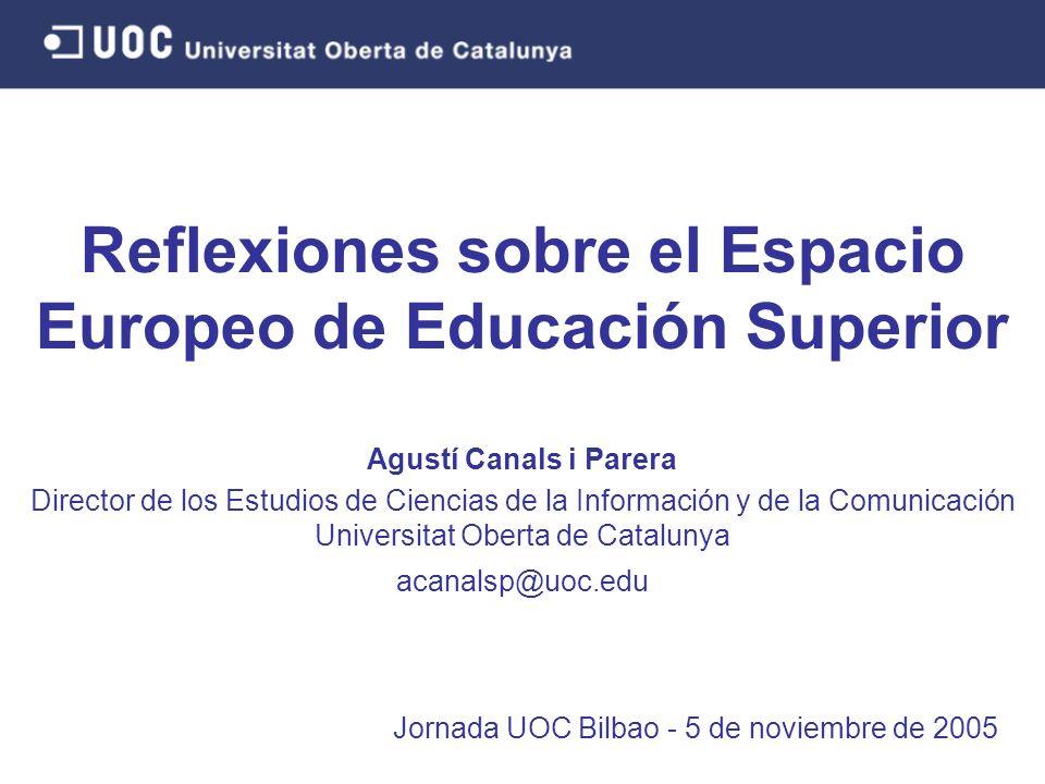 Reflexiones sobre el Espacio Europeo de Educación Superior Jornada UOC Bilbao - 5 de noviembre de 2005 Agustí Canals i Parera Director de los Estudios de Ciencias de la Información y de la Comunicación Universitat Oberta de Catalunya acanalsp@uoc.edu