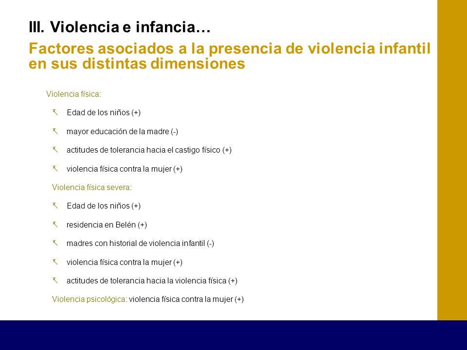 III. Violencia e infancia… Factores asociados a la presencia de violencia infantil en sus distintas dimensiones Violencia física: Edad de los niños (+