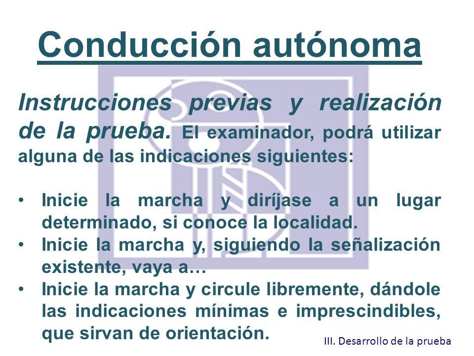 Conducción autónoma Instrucciones previas y realización de la prueba. El examinador, podrá utilizar alguna de las indicaciones siguientes: Inicie la m