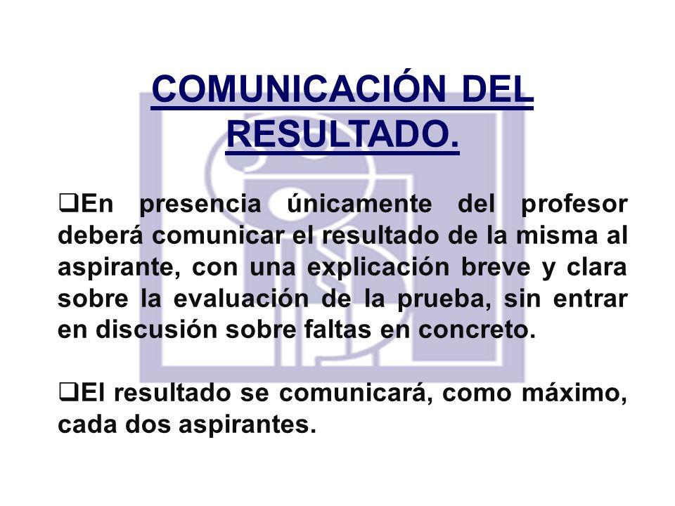 COMUNICACIÓN DEL RESULTADO. En presencia únicamente del profesor deberá comunicar el resultado de la misma al aspirante, con una explicación breve y c