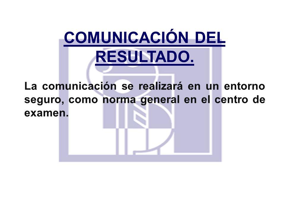 COMUNICACIÓN DEL RESULTADO. La comunicación se realizará en un entorno seguro, como norma general en el centro de examen.