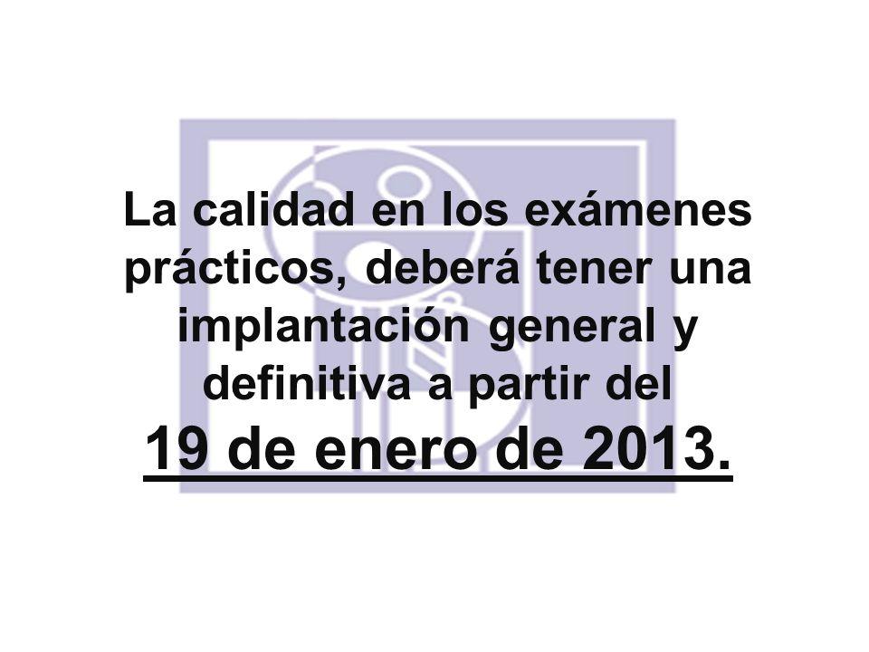 La calidad en los exámenes prácticos, deberá tener una implantación general y definitiva a partir del 19 de enero de 2013.