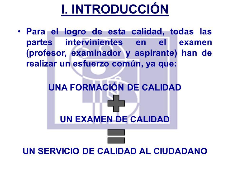 I. INTRODUCCIÓN Para el logro de esta calidad, todas las partes intervinientes en el examen (profesor, examinador y aspirante) han de realizar un esfu