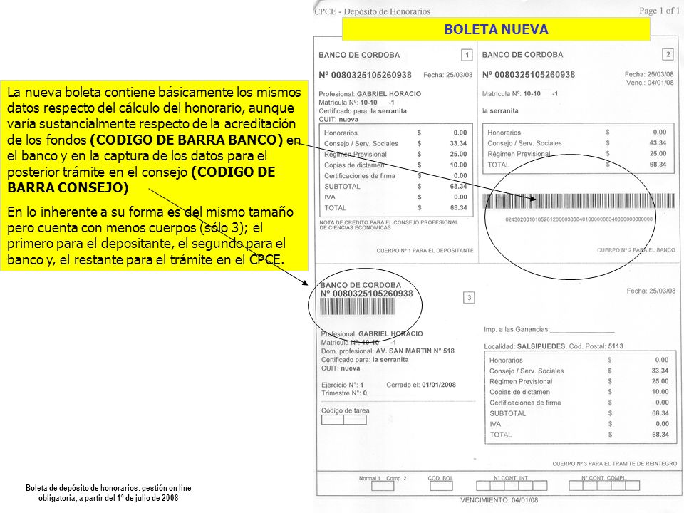 Boleta de depósito de honorarios: gestión on line obligatoria, a partir del 1º de julio de 2008 La nueva boleta contiene básicamente los mismos datos respecto del cálculo del honorario, aunque varía sustancialmente respecto de la acreditación de los fondos (CODIGO DE BARRA BANCO) en el banco y en la captura de los datos para el posterior trámite en el consejo (CODIGO DE BARRA CONSEJO) En lo inherente a su forma es del mismo tamaño pero cuenta con menos cuerpos (sólo 3); el primero para el depositante, el segundo para el banco y, el restante para el trámite en el CPCE.
