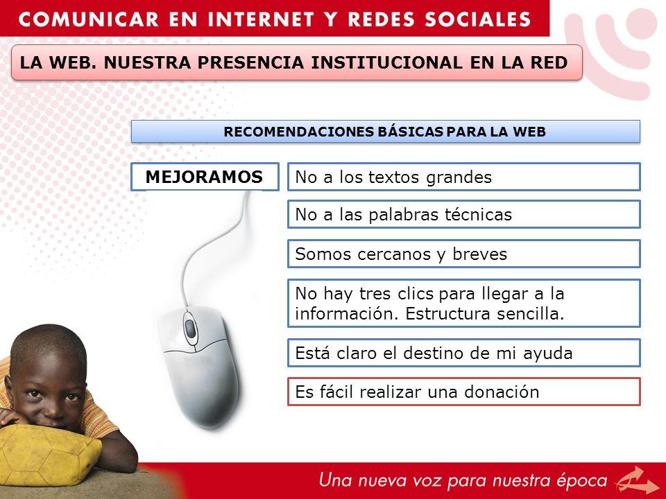 LA WEB. NUESTRA PRESENCIA INSTITUCIONAL EN LA RED RECOMENDACIONES BÁSICAS PARA LA WEB MEJORAMOSNo a los textos grandes No a las palabras técnicas Somo
