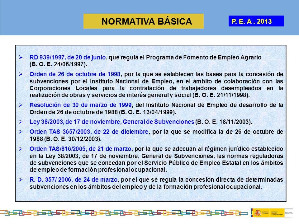 NORMATIVA BÁSICA P. E. A. 2013 RD 939/1997, de 20 de junio, que regula el Programa de Fomento de Empleo Agrario (B. O. E. 24/06/1997). Orden de 26 de