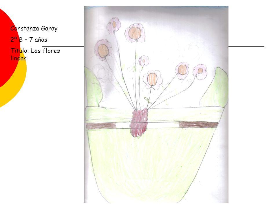 Constanza Garay 2º B – 7 años Titulo: Las flores lindas