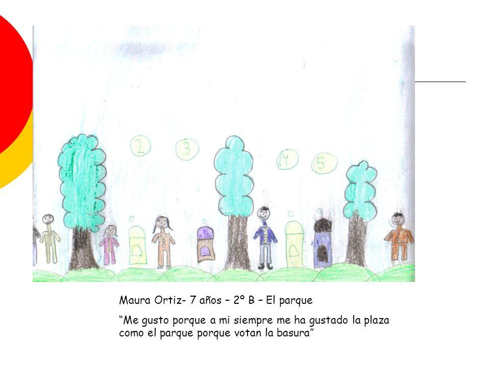 Maura Ortiz- 7 años – 2º B – El parque Me gusto porque a mi siempre me ha gustado la plaza como el parque porque votan la basura