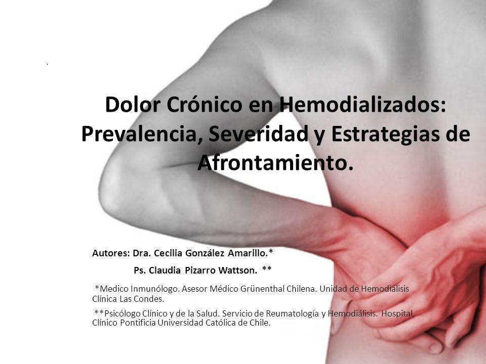 Dolor Crónico en Hemodializados: Prevalencia, Severidad y Estrategias de Afrontamiento. Autores: Dra. Cecilia González Amarillo.* Ps. Claudia Pizarro