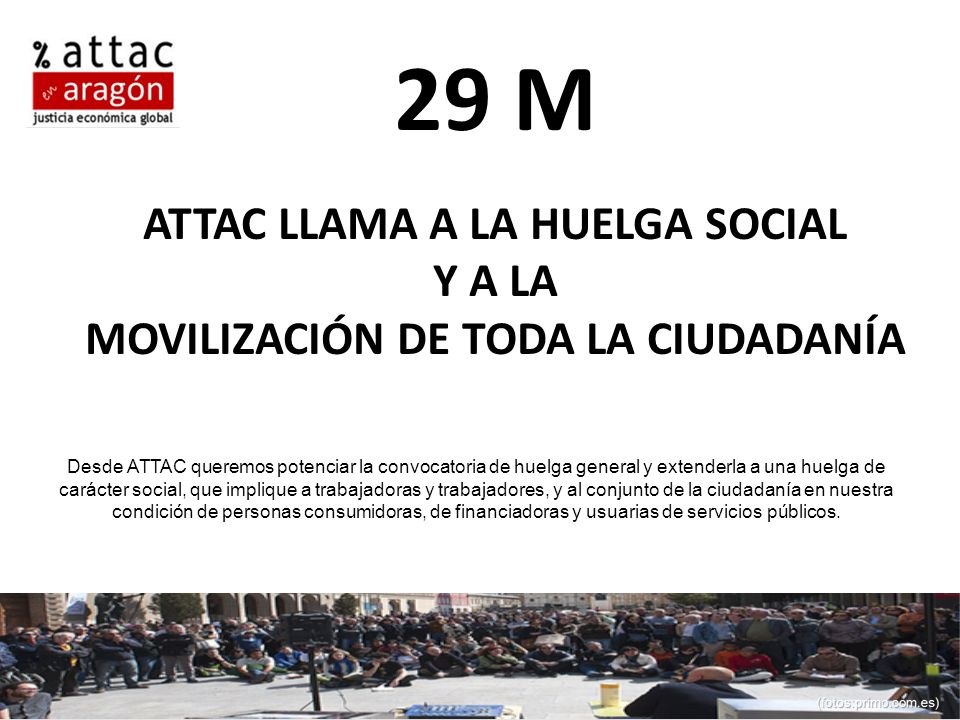 29 M ATTAC LLAMA A LA HUELGA SOCIAL Y A LA MOVILIZACIÓN DE TODA LA CIUDADANÍA Desde ATTAC queremos potenciar la convocatoria de huelga general y extenderla a una huelga de carácter social, que implique a trabajadoras y trabajadores, y al conjunto de la ciudadanía en nuestra condición de personas consumidoras, de financiadoras y usuarias de servicios públicos.